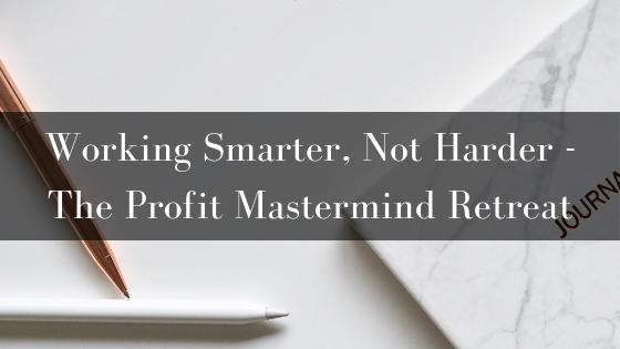 Working Smarter, Not Harder – The Profit Mastermind Retreat