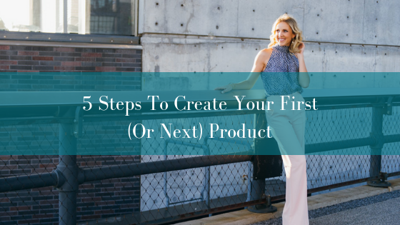 5 Steps To Create Your First (Or Next) Product