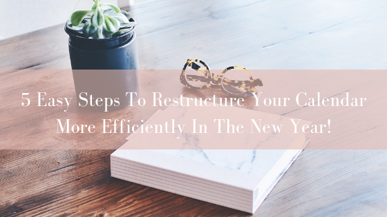 5 Easy Steps To Restructure Your Calendar More Efficiently In The New Year!