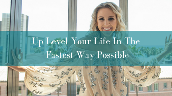 Up Level Your Life In The  Fastest Way Possible