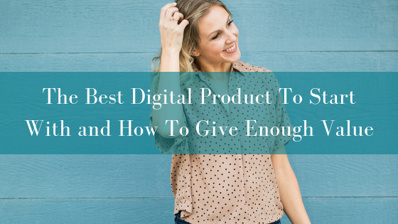 The Best Digital Product To Start With and How To Give Enough Value
