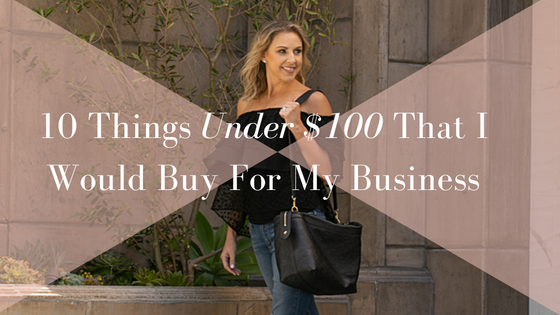 10 Things Under $100 That I Would Buy For My Business