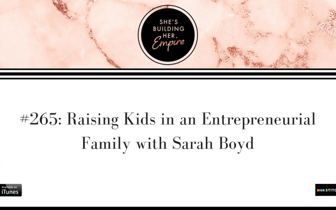 EPISODE 265: RAISING KIDS IN AN ENTREPRENEURIAL FAMILY