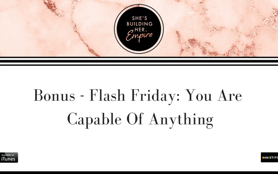 BONUS – FLASH FRIDAY: YOU ARE CAPABLE OF ANYTHING