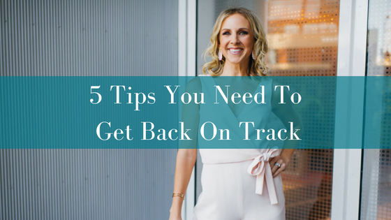 5 Tips You Need To Get Back On Track