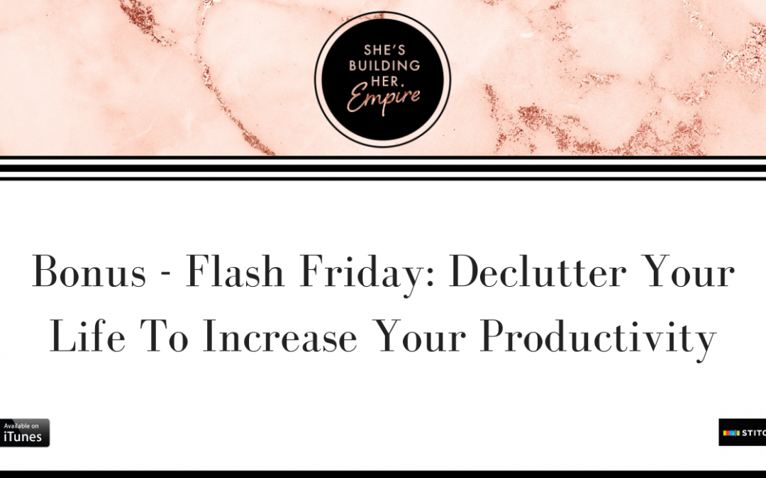 BONUS – FLASH FRIDAY: DECLUTTER YOUR LIFE TO INCREASE YOUR PRODUCTIVITY