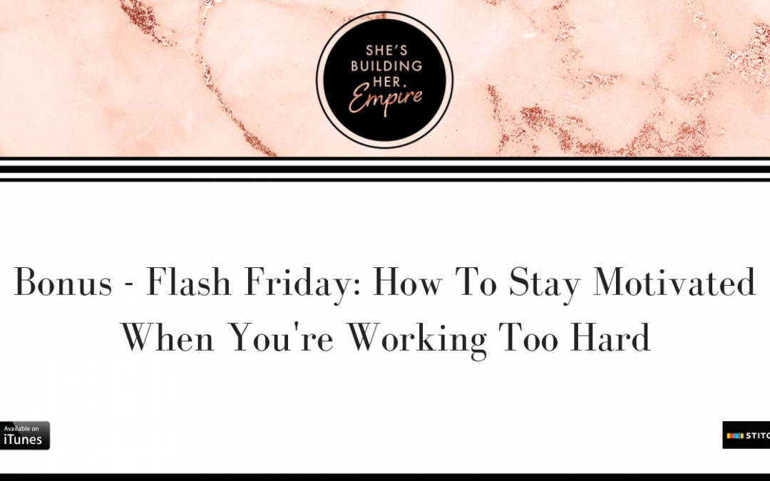 BONUS – FLASH FRIDAY: HOW TO STAY MOTIVATED WHEN YOU'RE WORKING TOO HARD