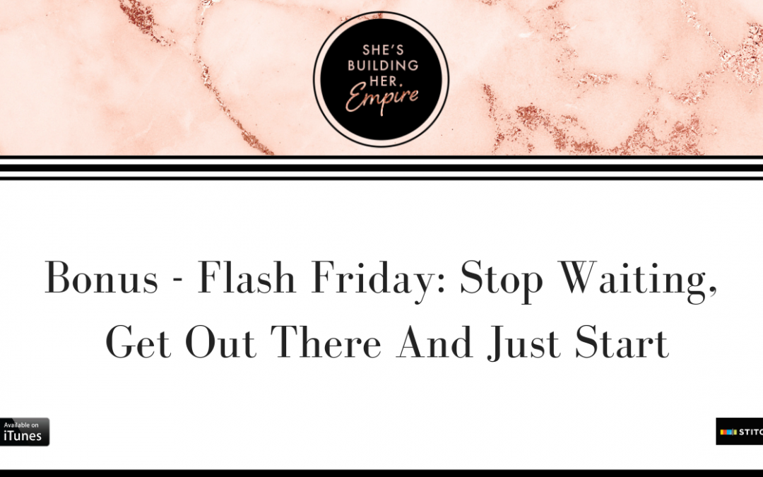 BONUS – FLASH FRIDAY: STOP WAITING, GET OUT THERE AND JUST START