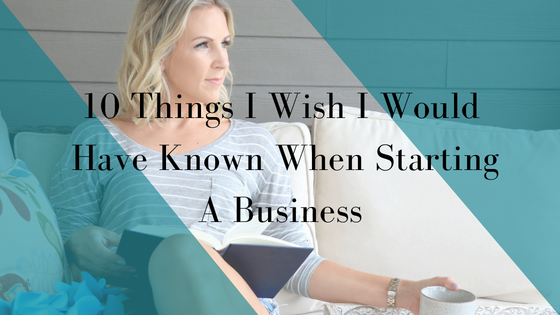 10 Things I Wish I Would Have Known When Starting A Business