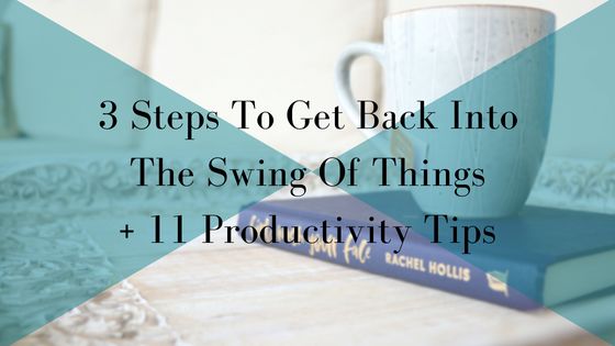 3 Steps To Get back Into The Swing Of Things + 11 Productivity Tips