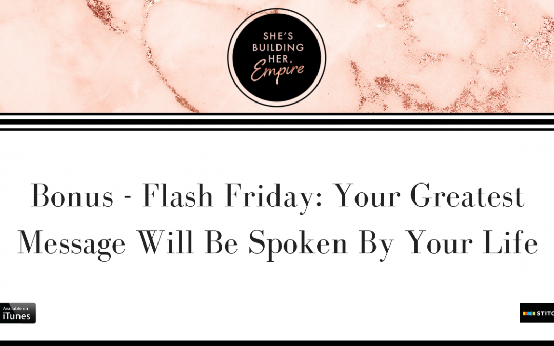BONUS – FLASH FRIDAY: YOUR GREATEST MESSAGE WILL BE SPOKEN BY YOUR LIFE