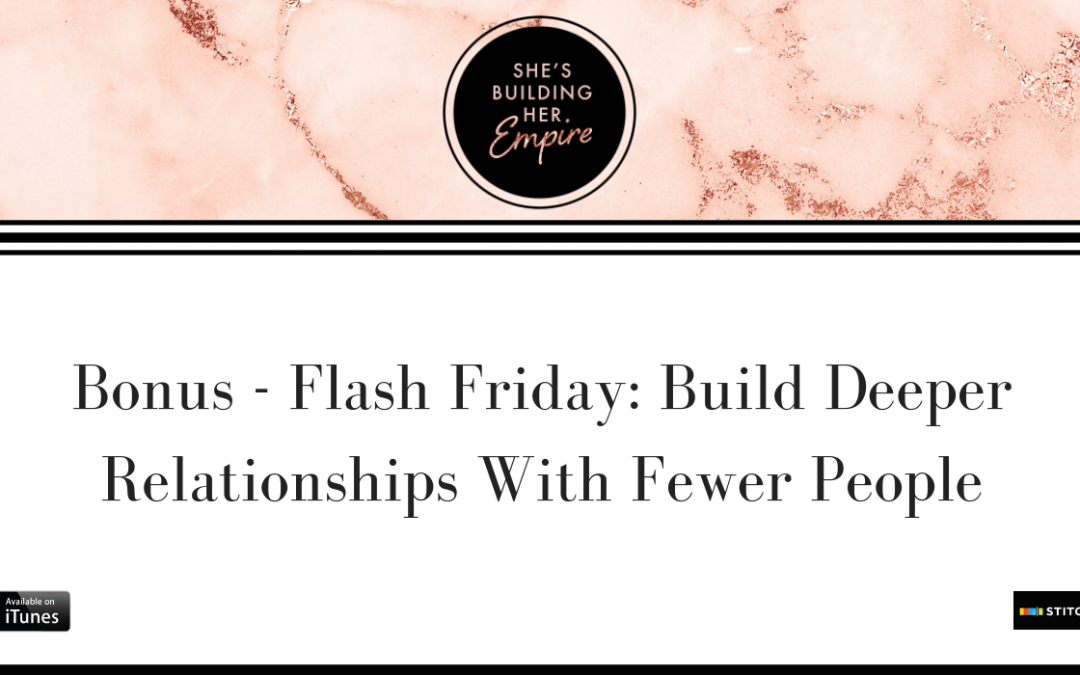 BONUS – FLASH FRIDAY: BUILD DEEPER RELATIONSHIPS WITH FEWER PEOPLE