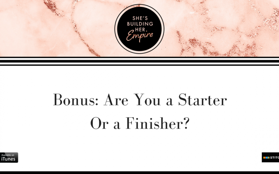 BONUS: ARE YOU A STARTER OR A FINISHER?