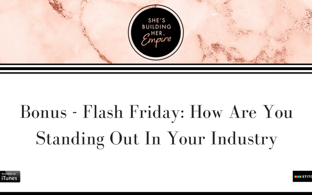 BONUS – FLASH FRIDAY: HOW ARE YOU STANDING OUT IN YOUR INDUSTRY