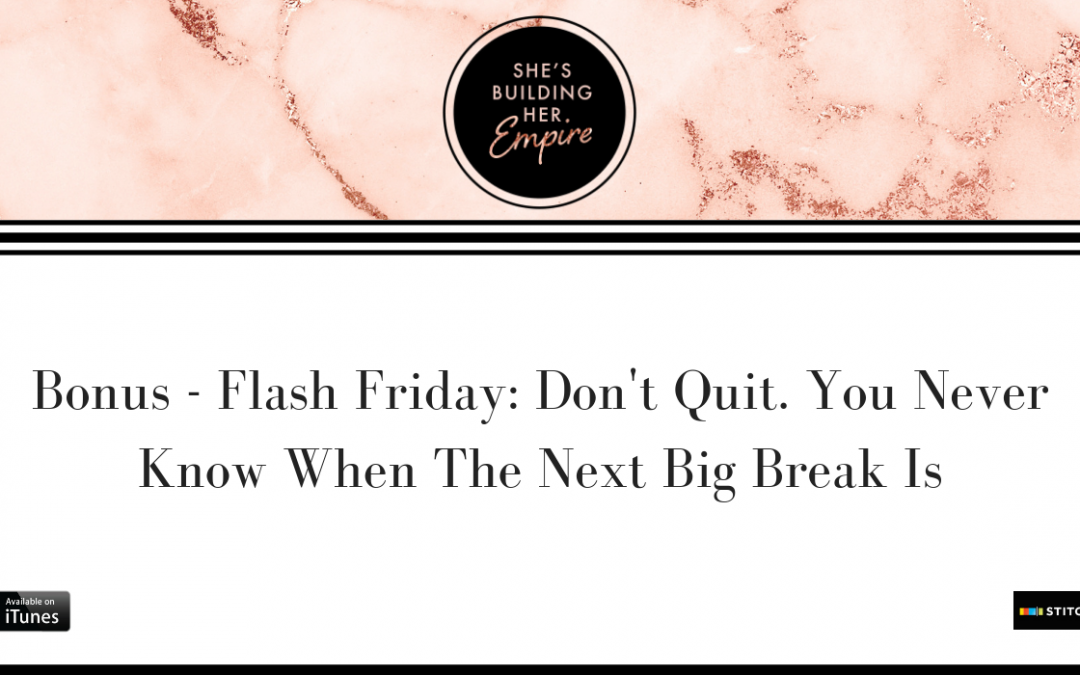 BONUS – FLASH FRIDAY: DON'T QUIT. YOU NEVER KNOW WHEN THE NEXT BIG BREAK IS