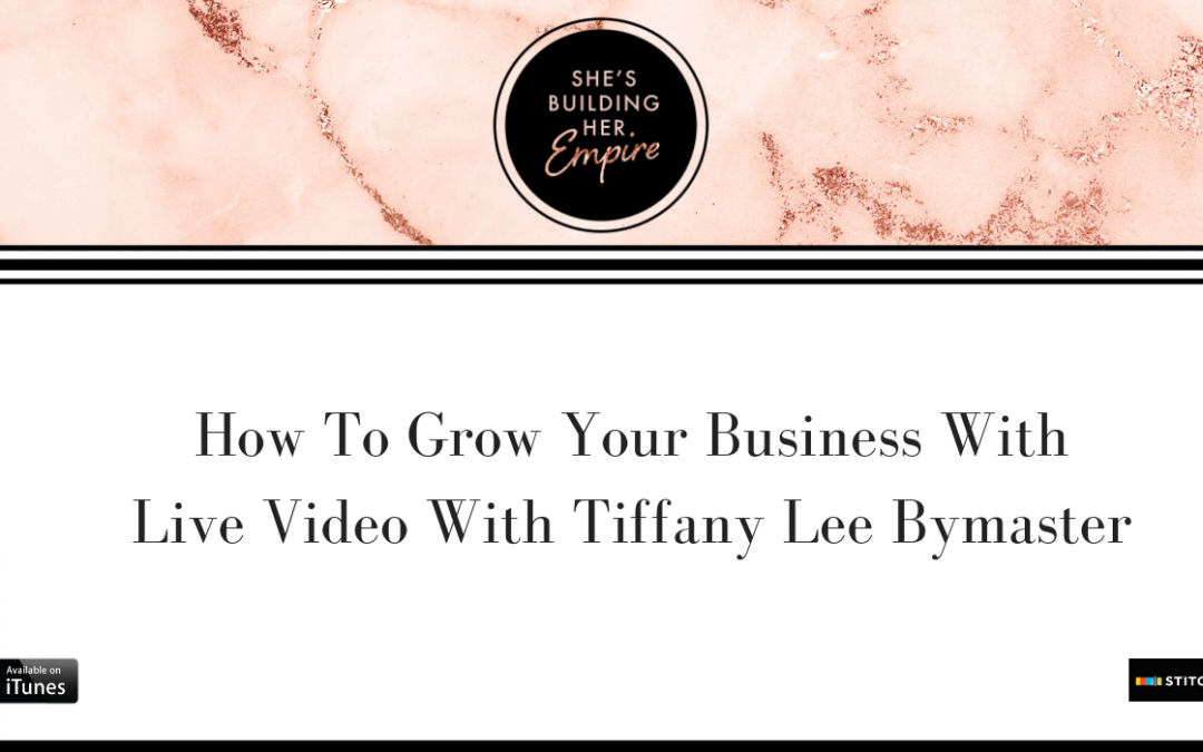 HOW TO GROW YOUR BUSINESS WITH LIVE VIDEO WITH TIFFANY LEE BYMASTER