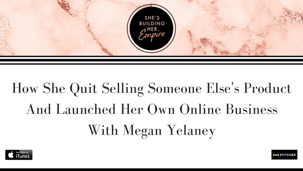 HOW SHE QUIT SELLING SOMEONE ELSE'S PRODUCT AND LAUNCHED HER OWN ONLINE BUSINESS WITH MEGAN YELANEY