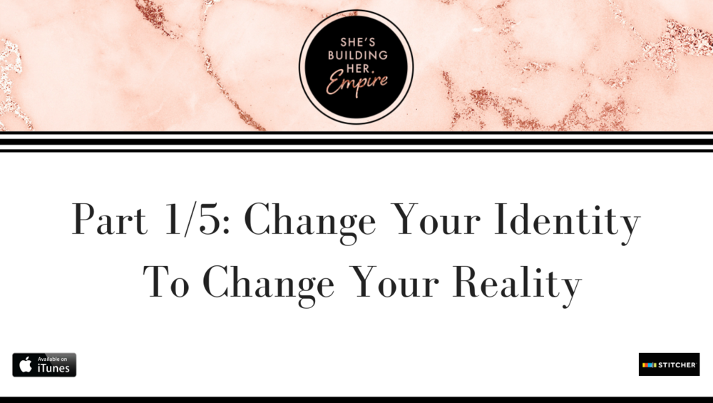 PART 1/5: CHANGE YOUR IDENTITY TO CHANGE YOUR REALITY