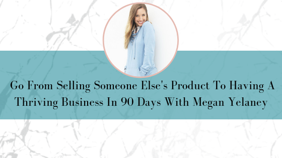 Q&A With Megan Yelaney: Go From Selling Someone Else's Product To Having A Thriving Business In 90 Days