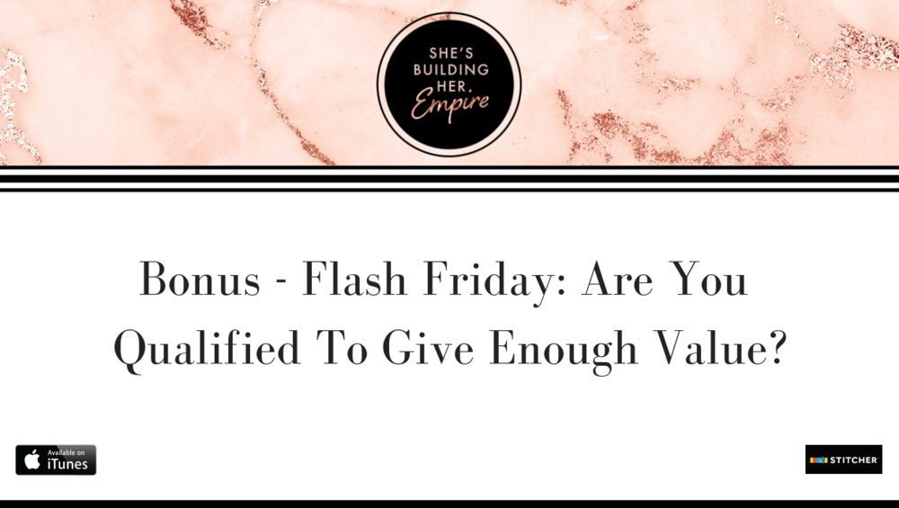 BONUS – FLASH FRIDAY: ARE YOU QUALIFIED TO GIVE ENOUGH VALUE