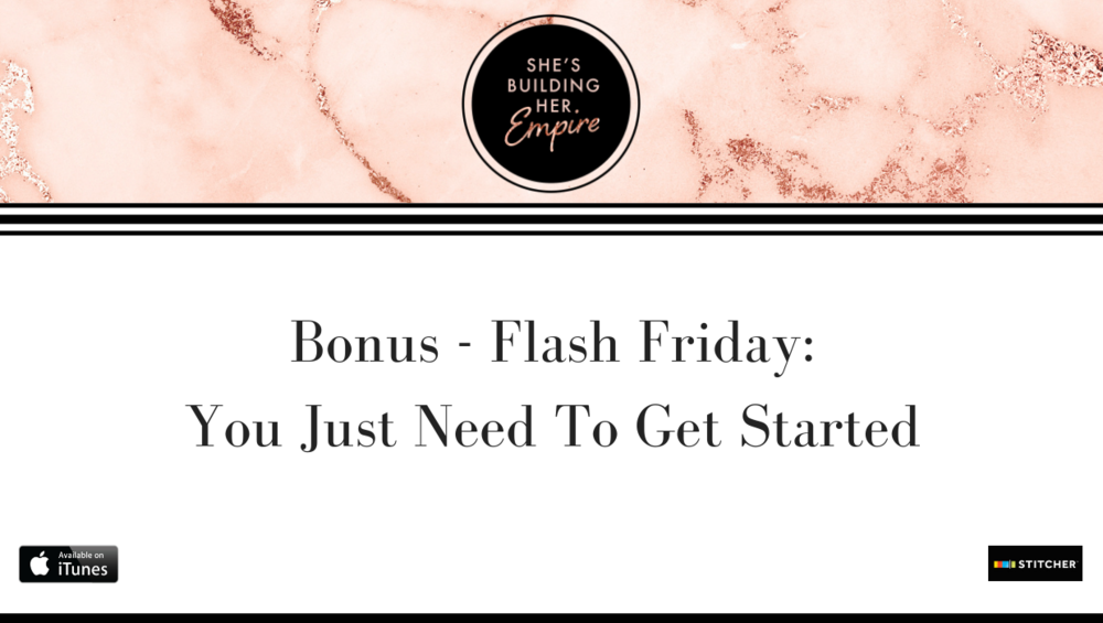 BONUS – FLASH FRIDAY: YOU JUST NEED TO GET STARTED