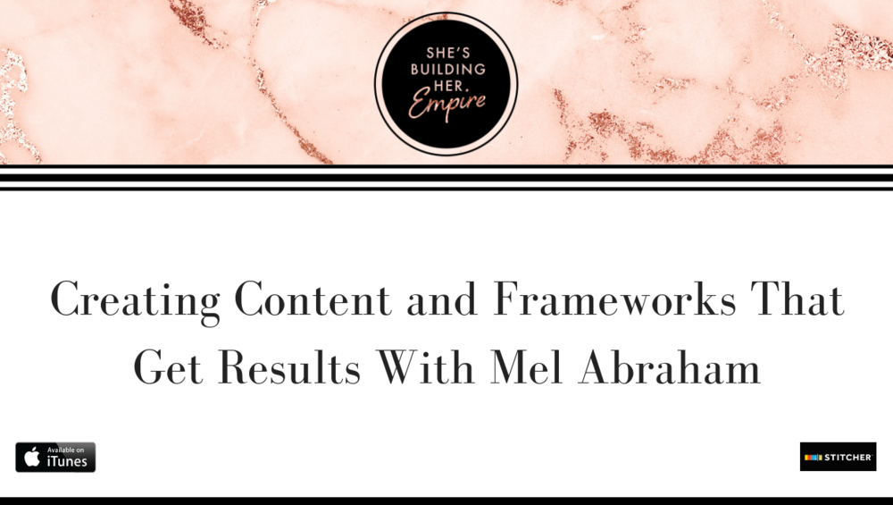 CREATING CONTENT AND FRAMEWORKS THAT GET RESULTS WITH MEL ABRAHAM