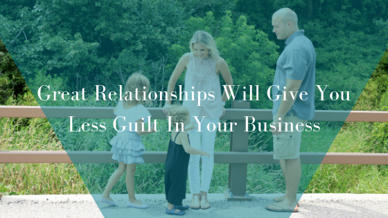 Great Relationships Will Give You Less Guilt In Your Business