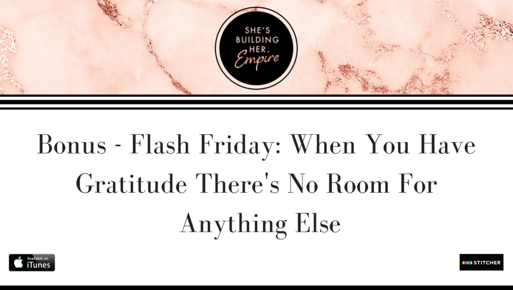 BONUS – FLASH FRIDAY: WHEN YOU HAVE GRATITUDE THERE'S NO ROOM FOR ANYTHING ELSE