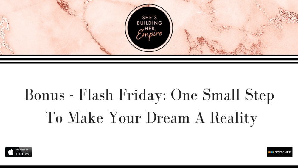 BONUS – FLASH FRIDAY: ONE SMALL STEP TO MAKE YOUR DREAMS A REALITY