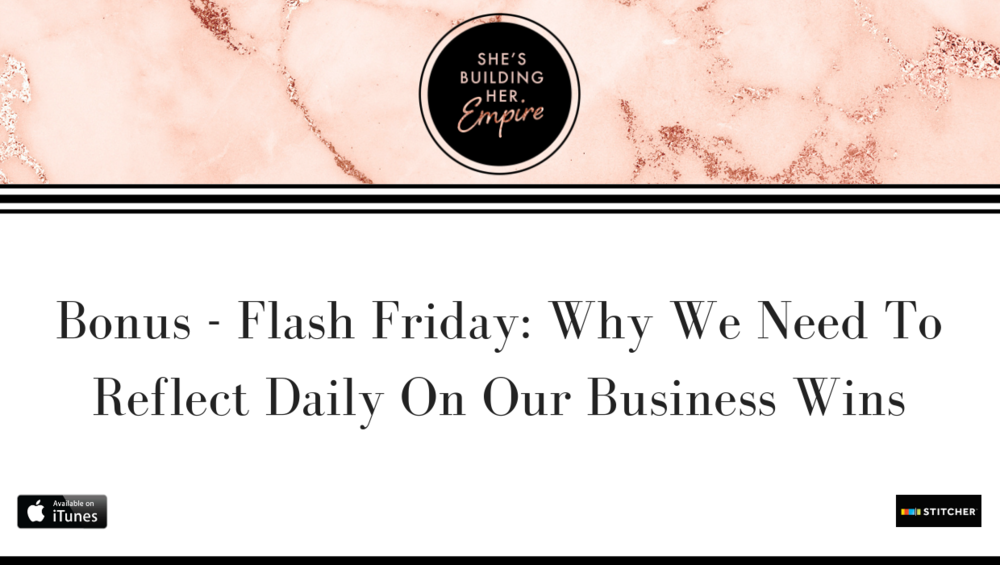 BONUS – FLASH FRIDAY: WHY WE NEED TO REFLECT DAILY ON OUR BUSINESS WINS