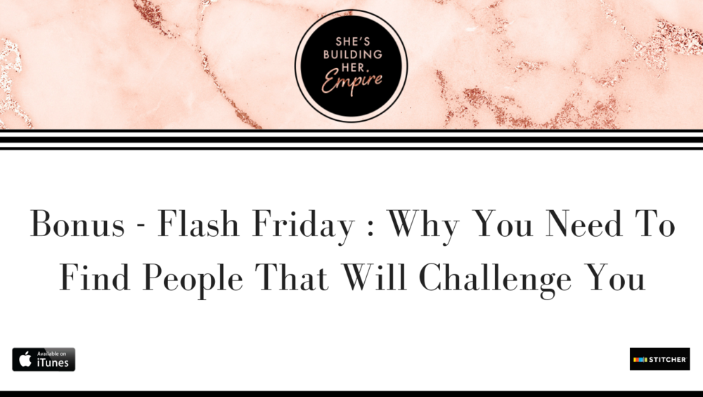 BONUS – FLASH FRIDAY: WHY YOU NEED TO FIND PEOPLE THAT WILL CHALLENGE YOU