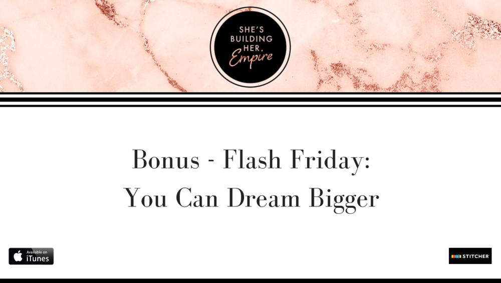 BONUS – FLASH FRIDAY: YOU CAN DREAM BIGGER