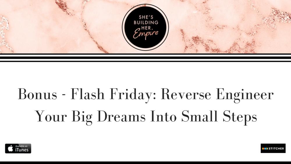 BONUS – FLASH FRIDAY: REVERSE ENGINEER YOUR BIG DREAMS INTO SMALL STEPS
