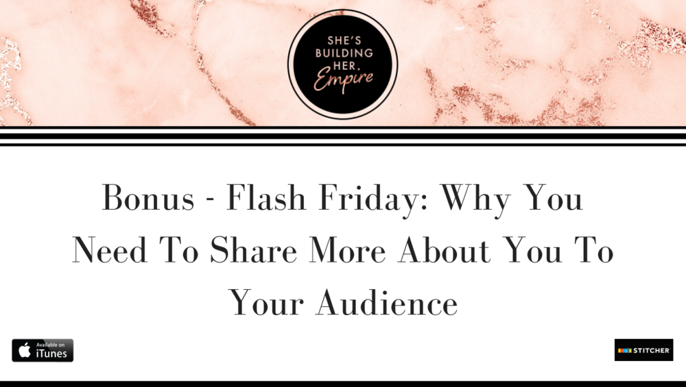 BONUS – FLASH FRIDAY: WHY YOU NEED TO SHARE MORE ABOUT YOU TO YOUR AUDIENCE
