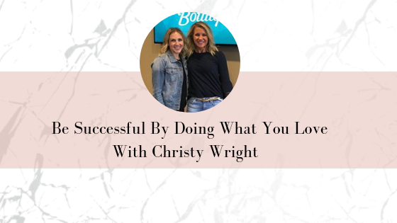 Be Successful By Doing What You Love With Christy Wright