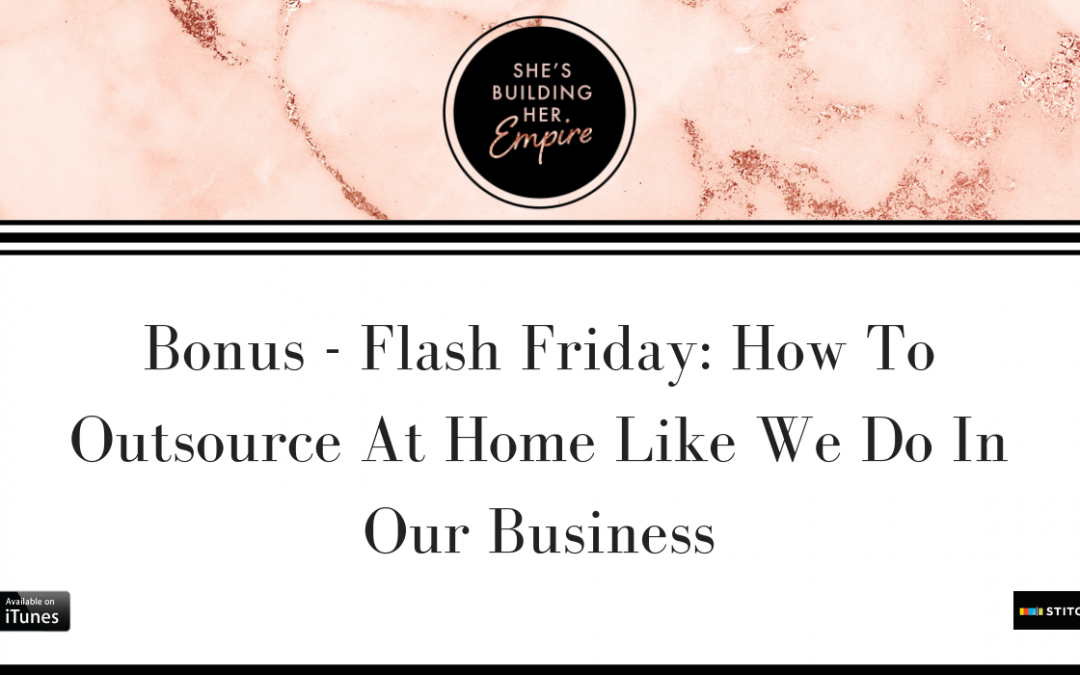 BONUS – FLASH FRIDAY: HOW TO OUTSOURCE AT HOME LIKE WE DO IN OUR BUSINESSES