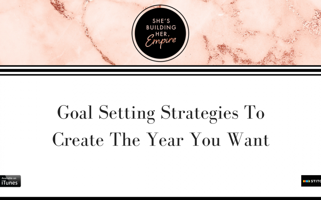GOAL SETTING STRATEGIES TO CREATE THE YEAR YOU WANT