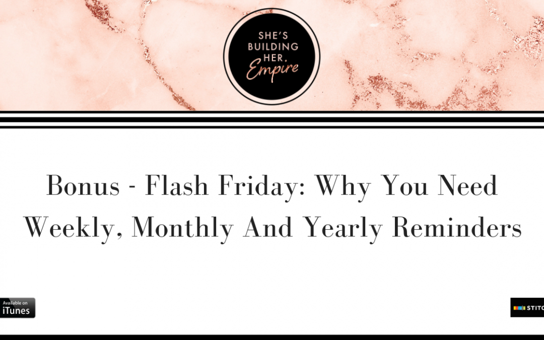 BONUS – FLASH FRIDAY: WHY YOU NEED WEEKLY, MONTHLY AND YEARLY REMINDERS