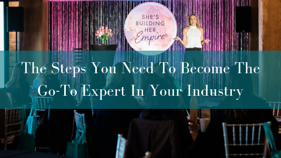 The Steps You Need To Become The Go-To Expert In Your Industry