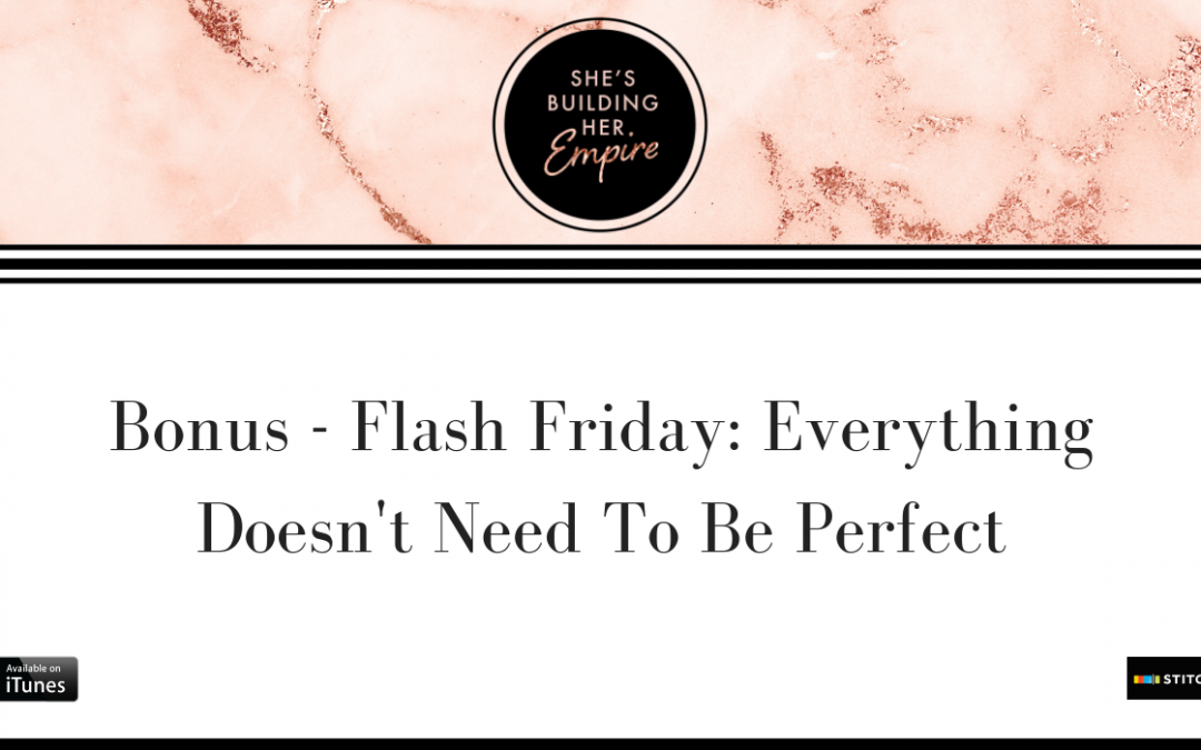 BONUS – FLASH FRIDAY: EVERYTHING DOESN'T NEED TO BE PERFECT