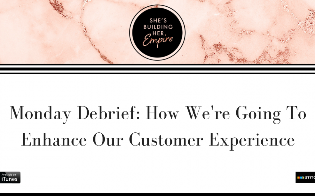 MONDAY DEBRIEF: HOW WE'RE GOING TO ENHANCE OUR CUSTOMER EXPERIENCE