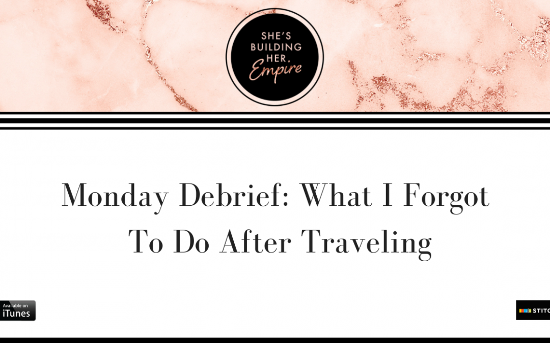 MONDAY DEBRIEF: WHAT I FORGOT TO DO AFTER TRAVELING