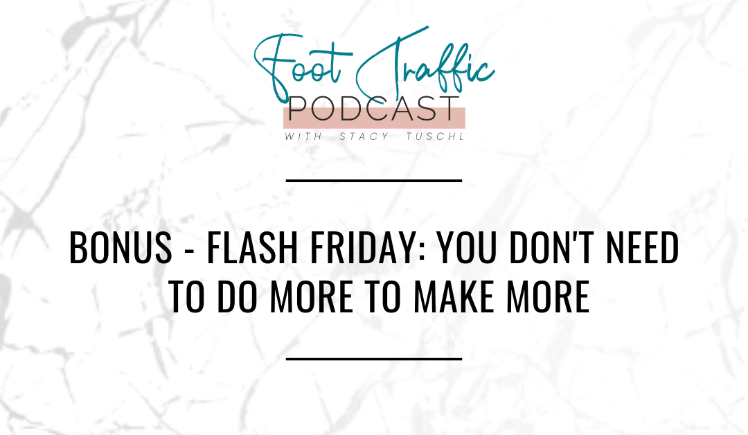 BONUS – FLASH FRIDAY: YOU DON'T NEED TO DO MORE TO MAKE MORE