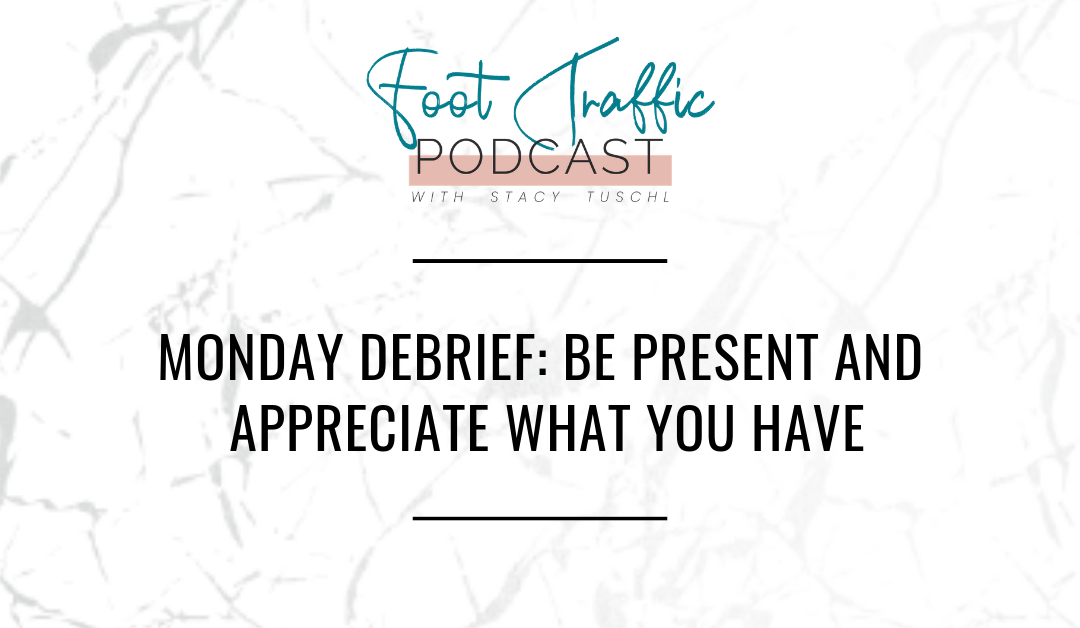 MONDAY DEBRIEF: BE PRESENT AND APPRECIATE WHAT YOU HAVE