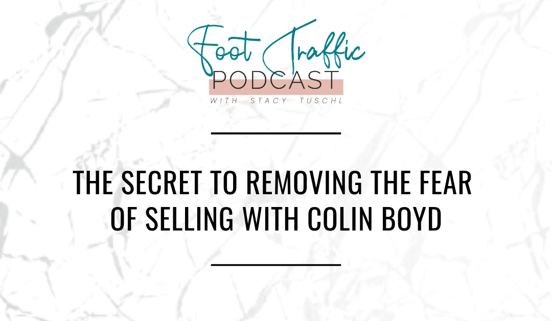 THE SECRET TO REMOVING THE FEAR OF SELLING WITH COLIN BOYD
