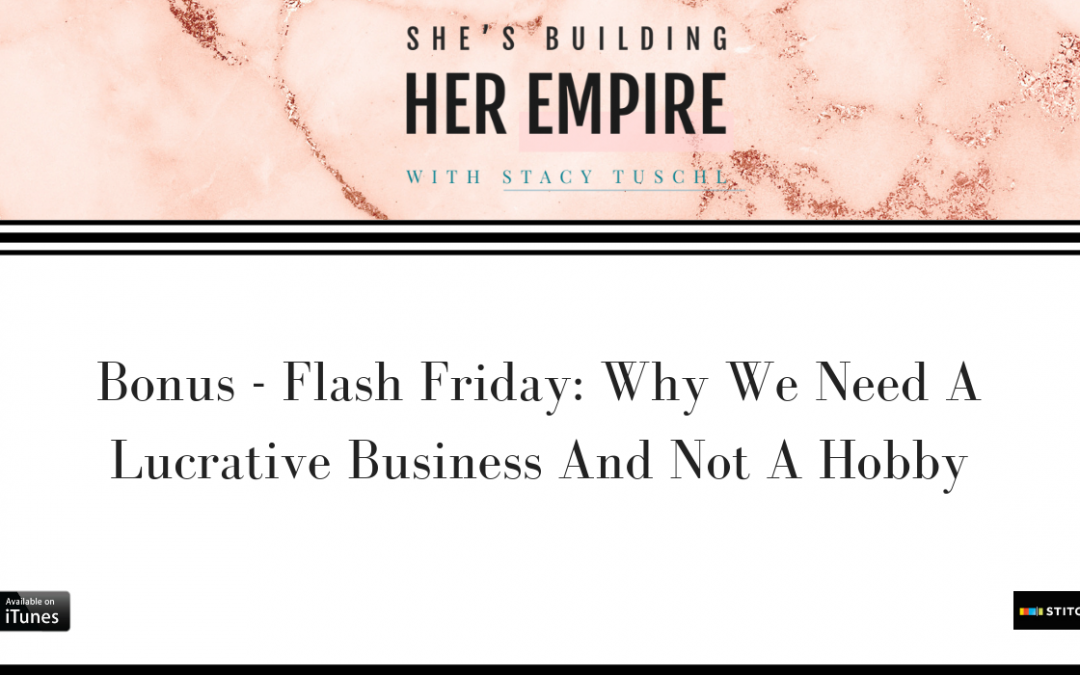 BONUS – FLASH FRIDAY: WHY WE NEED A LUCRATIVE BUSINESS AND NOT A HOBBY