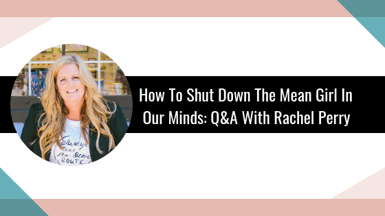How To Shut Down The Mean Girl In Our Minds: Q&A With Rachel Perry