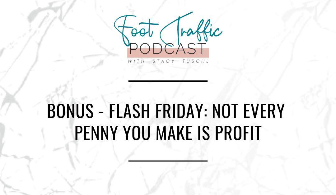 BONUS – FLASH FRIDAY: NOT EVERY PENNY YOU MAKE IS PROFIT