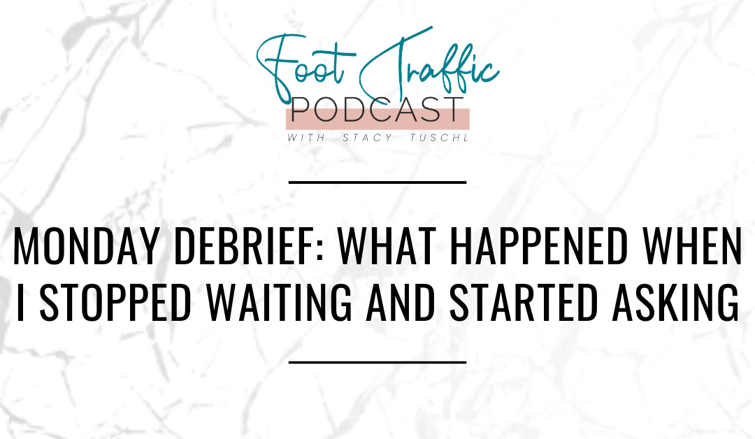 MONDAY DEBRIEF: WHAT HAPPENED WHEN I STOPPED WAITING AND STARTED ASKING
