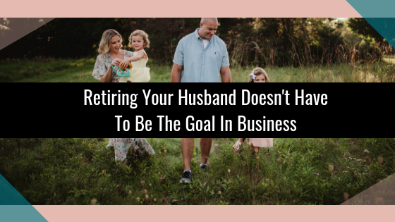 Retiring Your Husband Doesn't Have To Be The Goal In Business